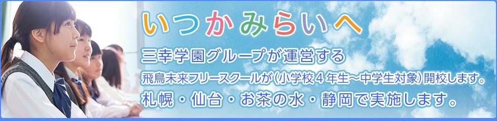 いつかみらいへ 三幸学園グループが運営する飛鳥未来フリースクールが(小学校4年生〜中学生対象)開校します。 札幌・仙台・お茶の水・静岡で実施します。