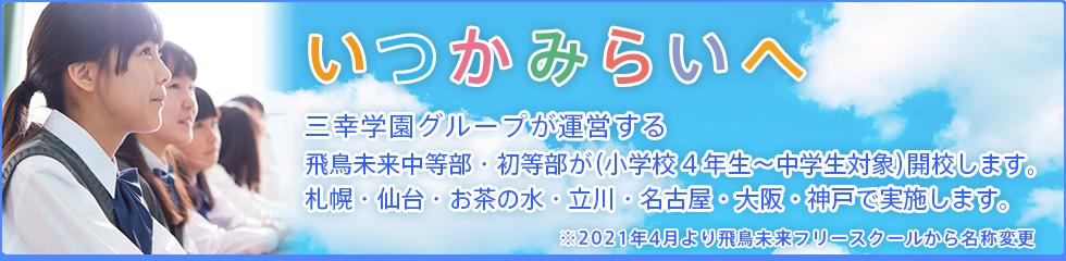 いつかみらいへ 三幸学園グループが運営する飛鳥未来中等部・初等部が(小学校4年生〜中学生対象)開校します。 札幌・仙台・お茶の水・立川・名古屋・大阪・神戸で実施します。