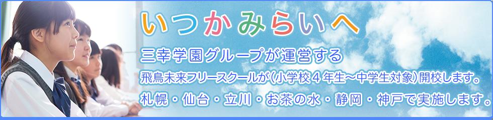 いつかみらいへ 三幸学園グループが運営する飛鳥未来フリースクールが(小学校4年生〜中学生対象)開校します。 札幌・仙台・立川・お茶の水・静岡・神戸で実施します。