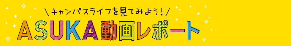 キャンパスライフを見てみよう!ASUKA動画レポート