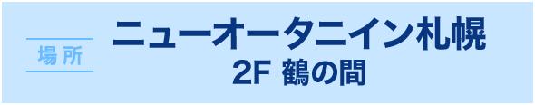 場所 ニューオータニイン札幌 2F 鶴の間